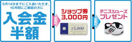9月14日までにご入会いただき、10月期にご継続の方に入会金半額+さらにショップ券3,000円+さらにテニスシューズプレゼント!