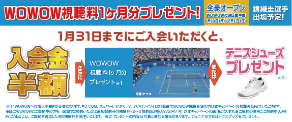 1月31日までにご入会いただくと入会金半額、さらにWOWOW視聴料1ヶ月分プレゼントまたはテニスシューズプレゼント!