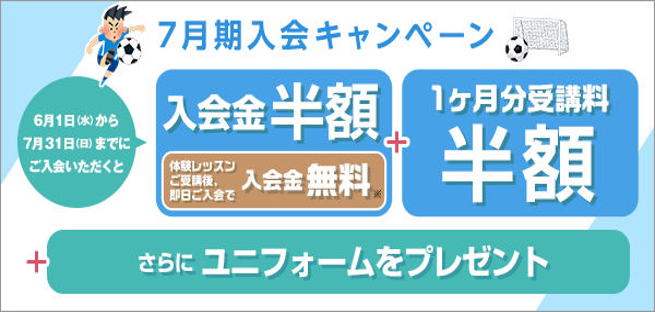 今がチャンス!サマー入会キャンペーン:8月1日(日)から8月31日(火)までにご入会いただくと、入会金半額+8月分受講料半額、さらにユニフォームプレゼント!